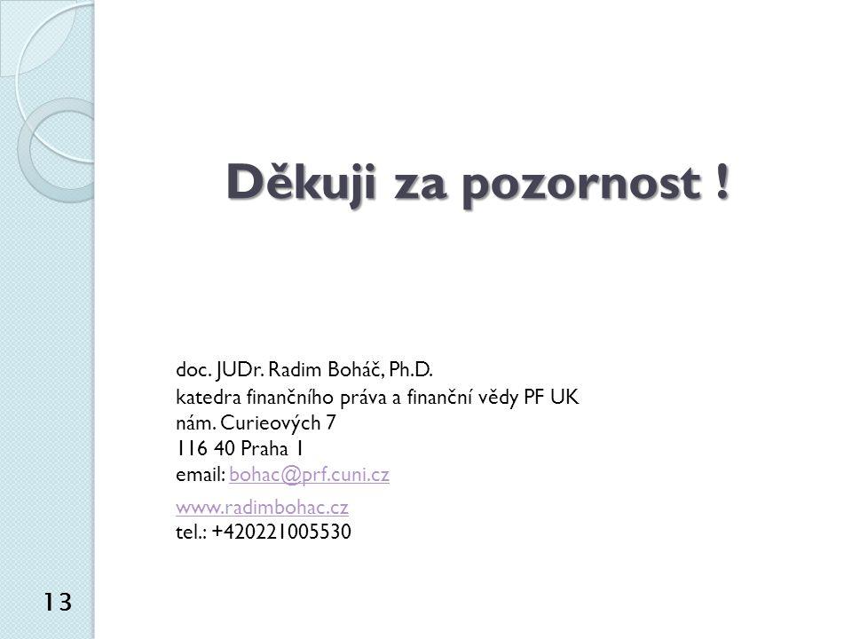 Děkuji za pozornost ! doc. JUDr. Radim Boháč, Ph.D. katedra finančního práva a finanční vědy PF UK nám. Curieových 7 116 40 Praha 1 email: bohac@prf.c