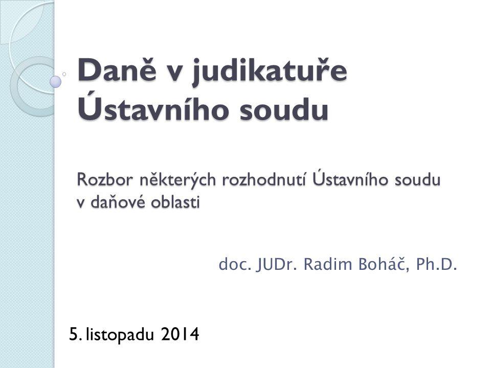 Daně v judikatuře Ústavního soudu Rozbor některých rozhodnutí Ústavního soudu v daňové oblasti doc. JUDr. Radim Boháč, Ph.D. 5. listopadu 2014