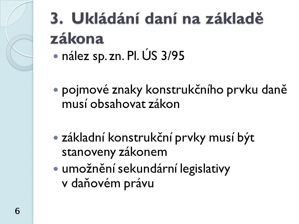 3. Ukládání daní na základě zákona nález sp. zn. Pl. ÚS 3/95 pojmové znaky konstrukčního prvku daně musí obsahovat zákon základní konstrukční prvky mu