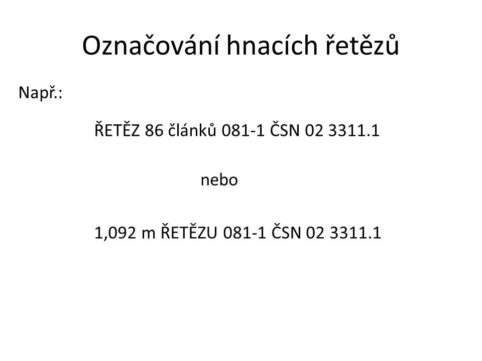 Označování hnacích řetězů Např.: ŘETĚZ 86 článků 081-1 ČSN 02 3311.1 nebo 1,092 m ŘETĚZU 081-1 ČSN 02 3311.1