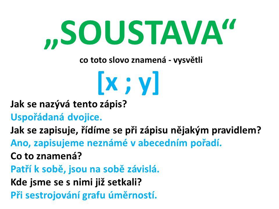"""""""SOUSTAVA"""" co toto slovo znamená - vysvětli [x ; y] Jak se nazývá tento zápis? Uspořádaná dvojice. Jak se zapisuje, řídíme se při zápisu nějakým pravi"""