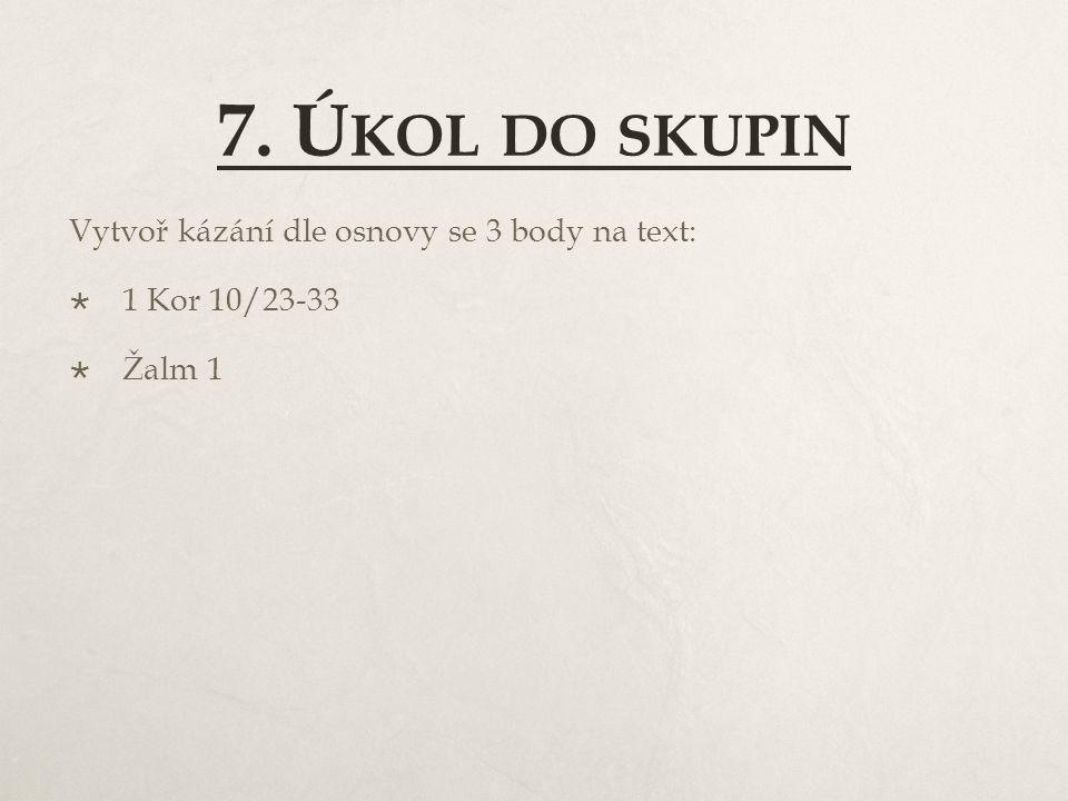 7. Ú KOL DO SKUPIN Vytvoř kázání dle osnovy se 3 body na text:  1 Kor 10/23-33  Žalm 1