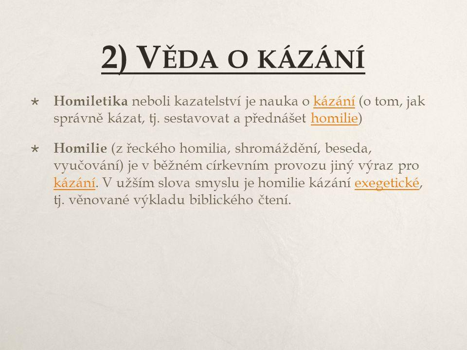 2) V ĚDA O KÁZÁNÍ  Homiletika neboli kazatelství je nauka o kázání (o tom, jak správně kázat, tj. sestavovat a přednášet homilie)kázáníhomilie  Homi