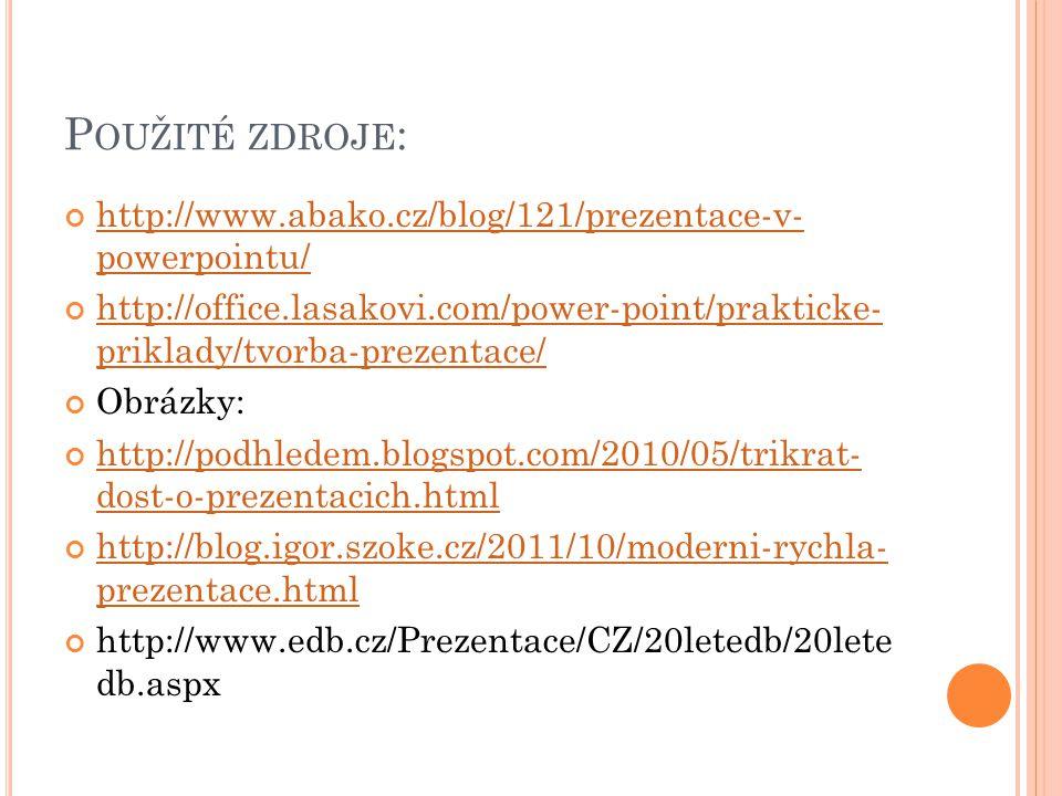 P OUŽITÉ ZDROJE : http://www.abako.cz/blog/121/prezentace-v- powerpointu/ http://office.lasakovi.com/power-point/prakticke- priklady/tvorba-prezentace/ Obrázky: http://podhledem.blogspot.com/2010/05/trikrat- dost-o-prezentacich.html http://blog.igor.szoke.cz/2011/10/moderni-rychla- prezentace.html http://www.edb.cz/Prezentace/CZ/20letedb/20lete db.aspx