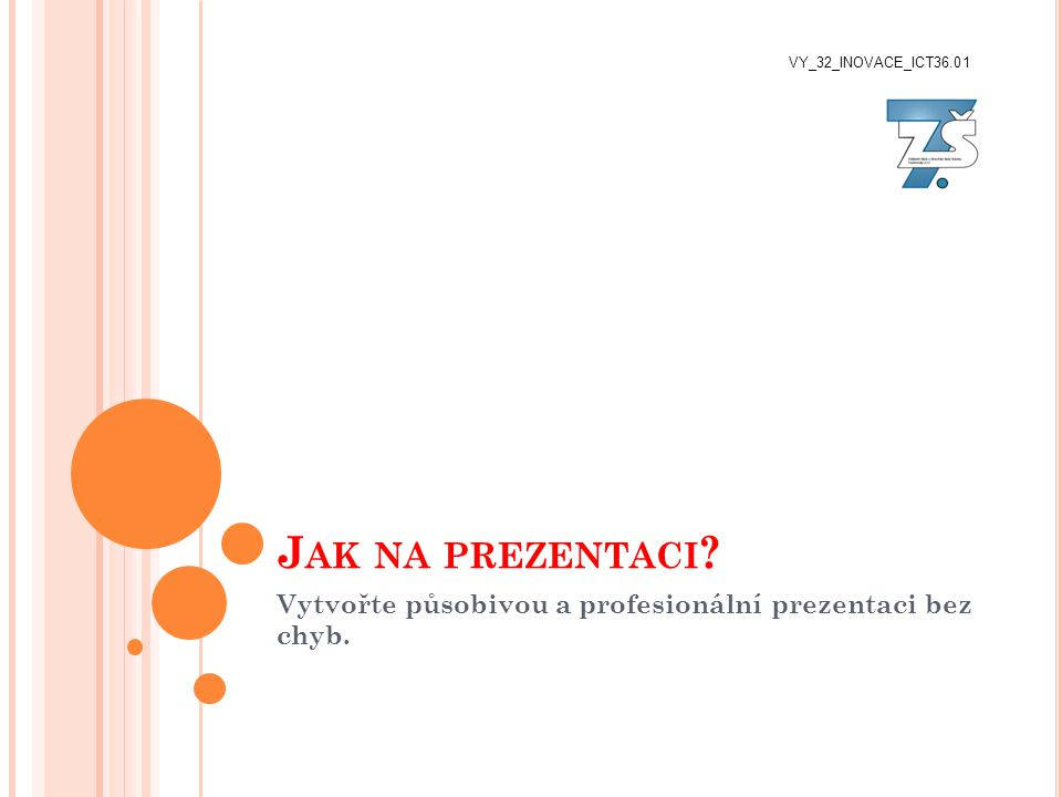 J AK NA PREZENTACI ? Vytvořte působivou a profesionální prezentaci bez chyb. VY_32_INOVACE_ICT36.01
