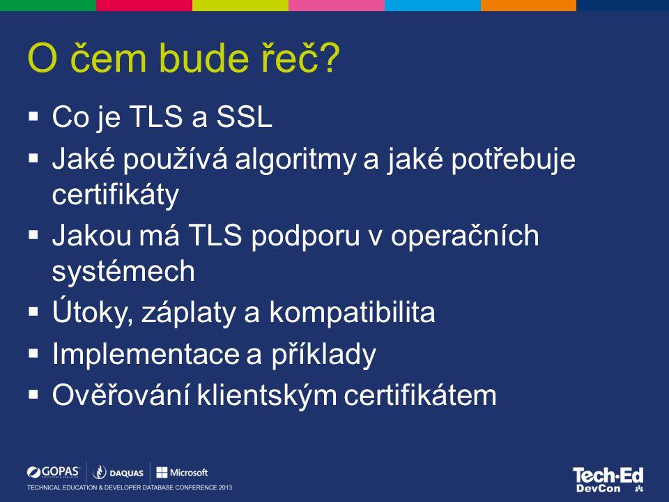 Co je TLS  Transport Layer Security –kryptografický protokol pro bezpečné přenášení dat v aplikační vrstvě TCP/IP RSA, RC4, DES, AES, ECDH, MD5, … –standardní forma staršího NetScape SSL  Šifrování a ověření identity serveru –HTTPS (SSTP, IPHTTPS), LDAPS, RDP, SMTPS, Hyper-V Replication, 802.1x EAP  Ověření uživatele (klienta) –TLS client certificate authentication and logon  Vyžaduje certifikát serveru –RSA, DSA, ECDSA