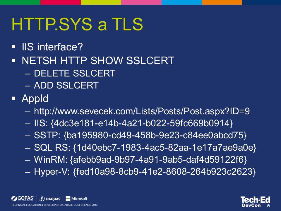 HTTP.SYS a TLS  IIS interface?  NETSH HTTP SHOW SSLCERT –DELETE SSLCERT –ADD SSLCERT  AppId –http://www.sevecek.com/Lists/Posts/Post.aspx?ID=9 –IIS