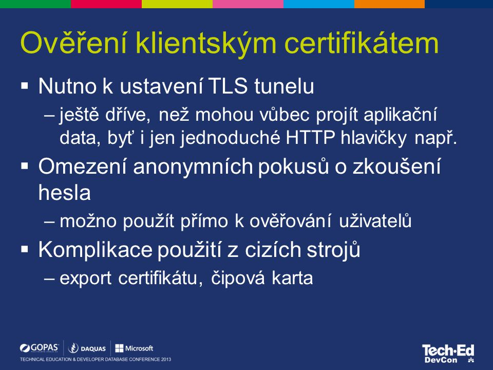 Ověření klientským certifikátem  Nutno k ustavení TLS tunelu –ještě dříve, než mohou vůbec projít aplikační data, byť i jen jednoduché HTTP hlavičky