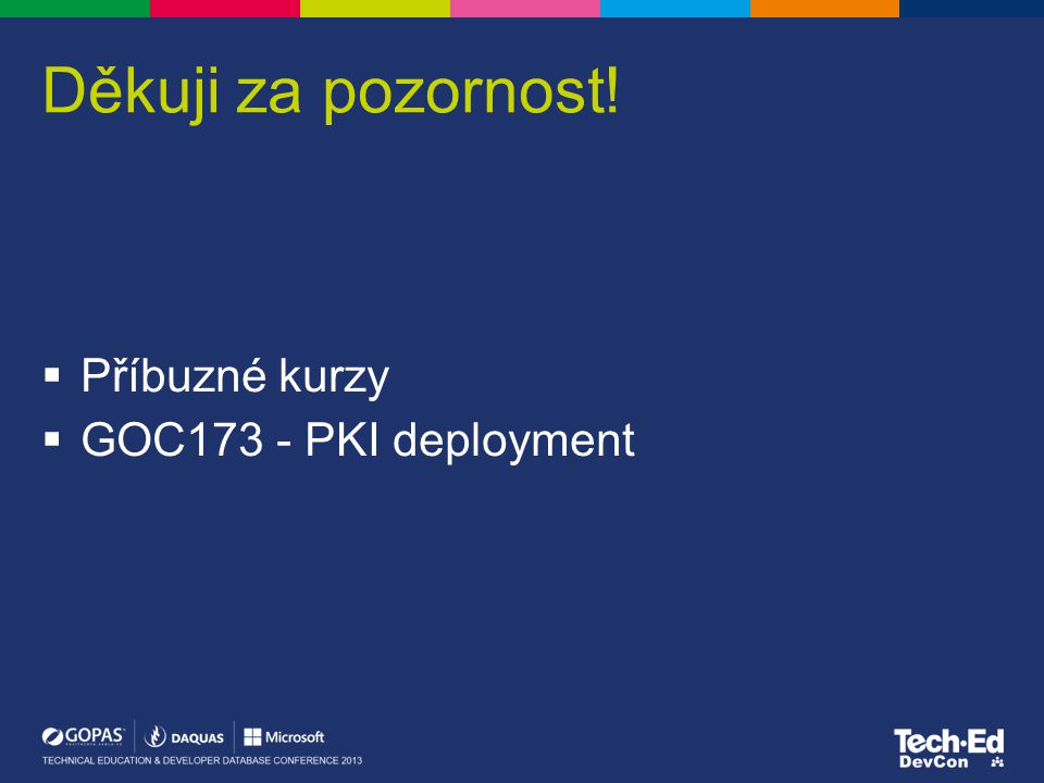 Děkuji za pozornost!  Příbuzné kurzy  GOC173 - PKI deployment