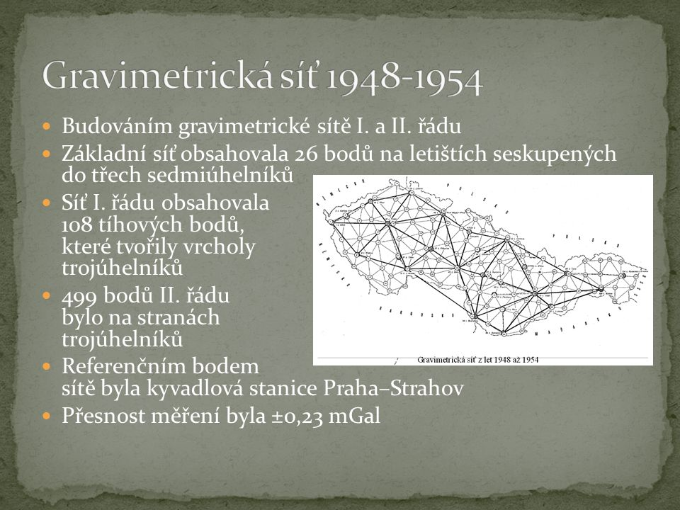 V roce 1958 byly zahájeny práce na zpřesnění gravimetrické sítě (kladen důraz na správný rozměr sítě) Napojena na mezinárodní gravimetrickou síť vybudovanou v letech 1957-1958 Kostru celé gravimetrické sítě vytvořila základní síť, obsahující 20 bodů, zaměřená leteckou cestou hvězdicovou metodou z bodů Praha–Ruzyně a Sliač Do sítě byly převzaty body gravimetrické sítě 1954 Referenčním bodem byl zvolen bod mezinárodní sítě Praha–Ruzyně Střední chyba po vyrovnání byla ±0,026 mGal