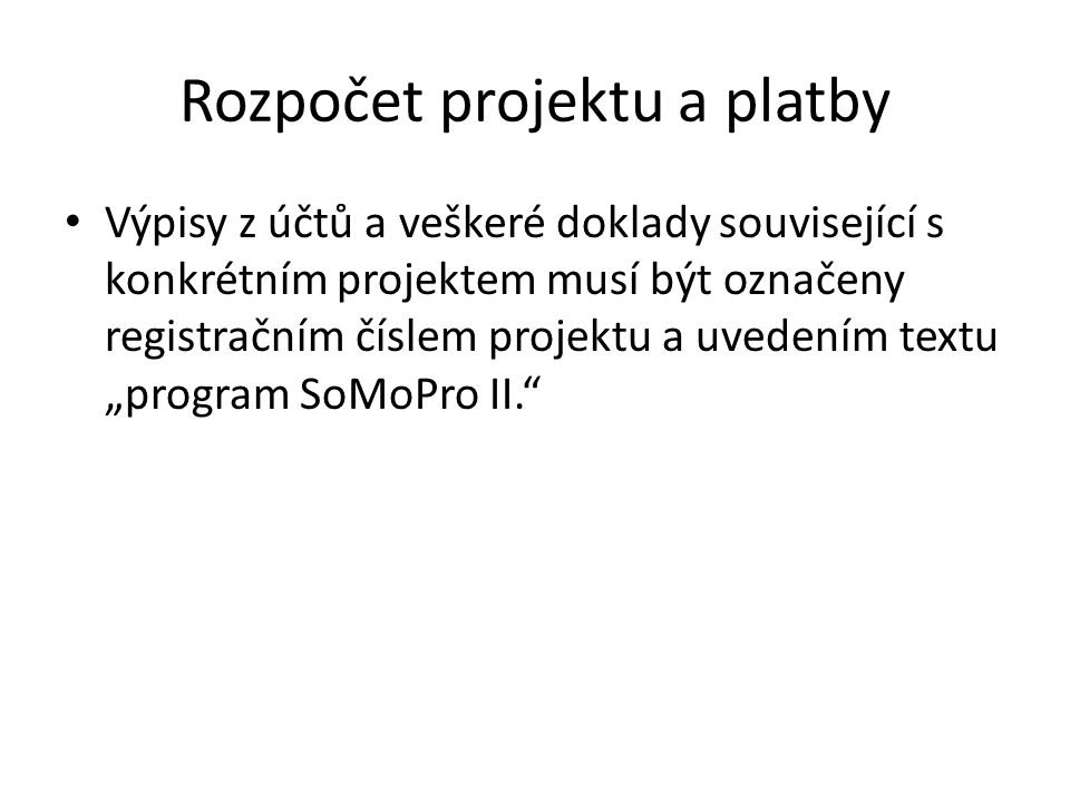 """Rozpočet projektu a platby Výpisy z účtů a veškeré doklady související s konkrétním projektem musí být označeny registračním číslem projektu a uvedením textu """"program SoMoPro II."""