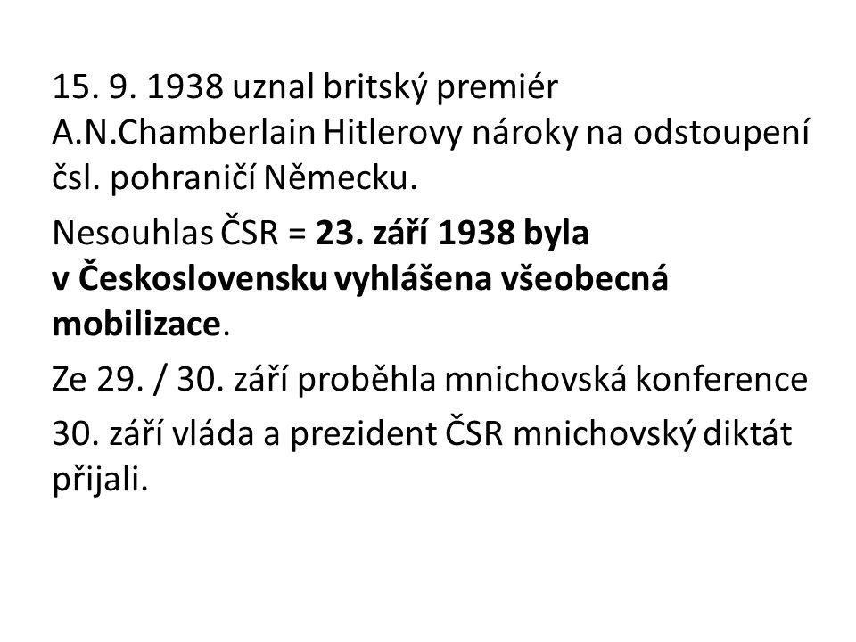 15. 9. 1938 uznal britský premiér A.N.Chamberlain Hitlerovy nároky na odstoupení čsl. pohraničí Německu. Nesouhlas ČSR = 23. září 1938 byla v Českoslo