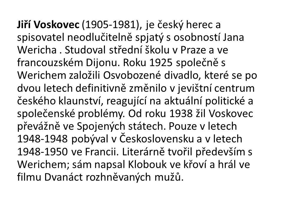 Jiří Voskovec (1905-1981), je český herec a spisovatel neodlučitelně spjatý s osobností Jana Wericha. Studoval střední školu v Praze a ve francouzském
