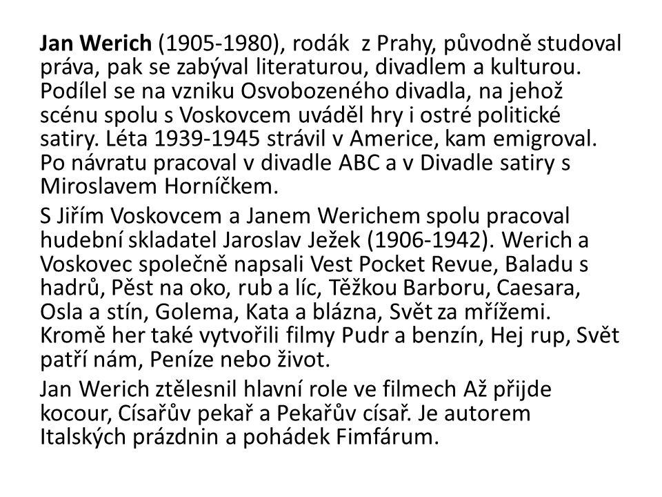 Jan Werich (1905-1980), rodák z Prahy, původně studoval práva, pak se zabýval literaturou, divadlem a kulturou. Podílel se na vzniku Osvobozeného diva