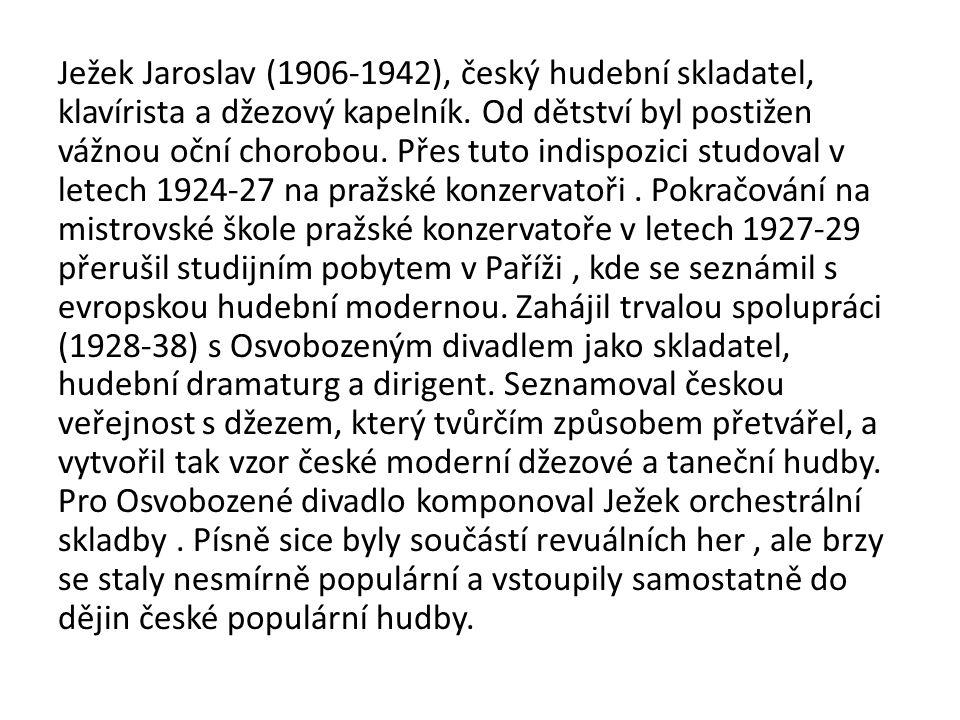 Ježek Jaroslav (1906-1942), český hudební skladatel, klavírista a džezový kapelník. Od dětství byl postižen vážnou oční chorobou. Přes tuto indispozic