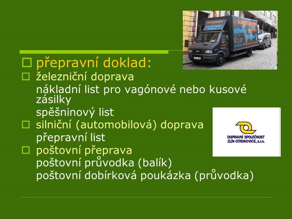  přepravní doklad:  železniční doprava nákladní list pro vagónové nebo kusové zásilky spěšninový list  silniční (automobilová) doprava přepravní list  poštovní přeprava poštovní průvodka (balík) poštovní dobírková poukázka (průvodka)