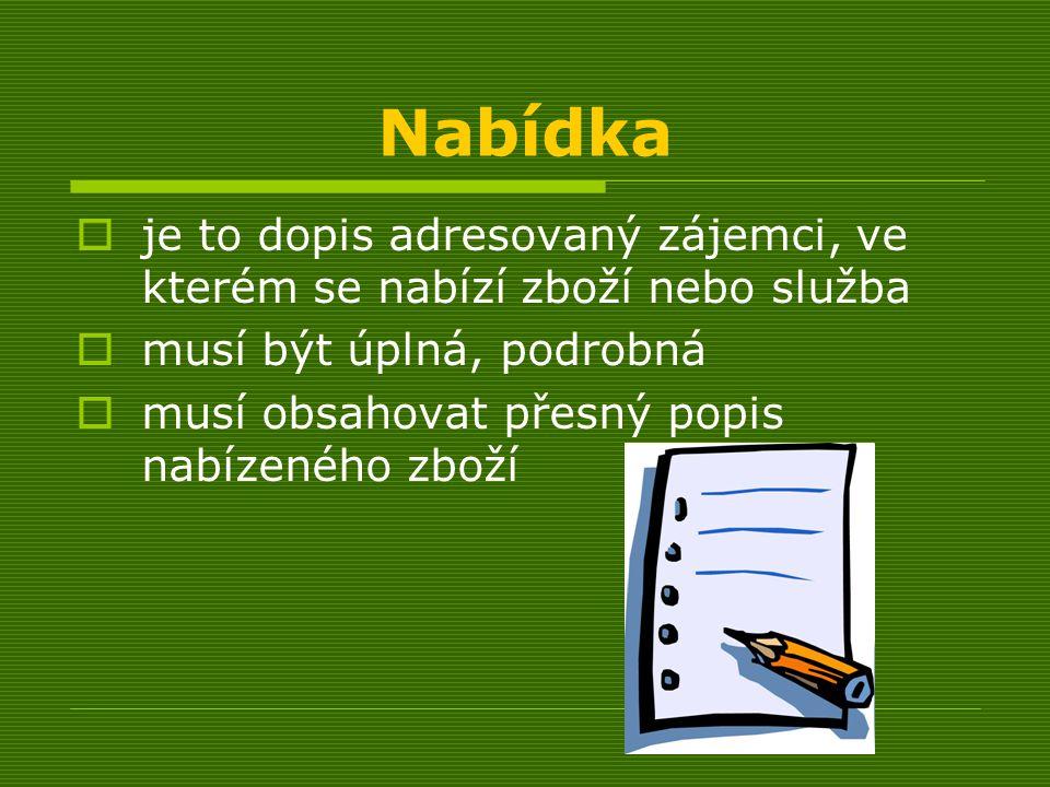 Nabídka  je to dopis adresovaný zájemci, ve kterém se nabízí zboží nebo služba  musí být úplná, podrobná  musí obsahovat přesný popis nabízeného zboží