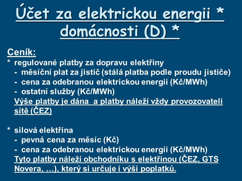 Účet za elektrickou energii * domácnosti (D) * Ceník: *regulované platby za dopravu elektřiny -měsíční plat za jistič (stálá platba podle proudu jističe) -cena za odebranou elektrickou energii (Kč/MWh) -ostatní služby (Kč/MWh) Výše platby je dána a platby náleží vždy provozovateli sítě (ČEZ) *silová elektřina -pevná cena za měsíc (Kč) -cena za odebranou elektrickou energii (Kč/MWh) Tyto platby náleží obchodníku s elektřinou (ČEZ, GTS Novera, …), který si určuje i výši poplatků.