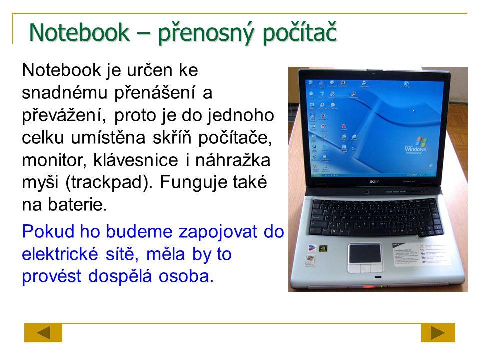 Notebook – přenosný počítač Notebook je určen ke snadnému přenášení a převážení, proto je do jednoho celku umístěna skříň počítače, monitor, klávesnic