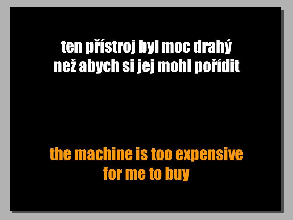 ten přístroj byl moc drahý než abych si jej mohl pořídit the machine is too expensive for me to buy