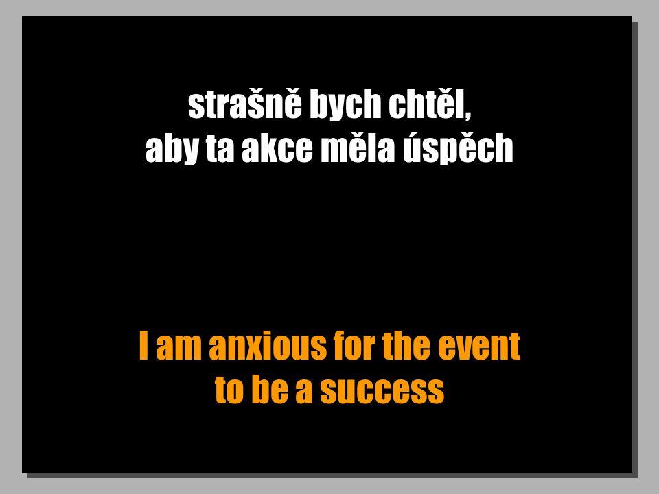 strašně bych chtěl, aby ta akce měla úspěch I am anxious for the event to be a success