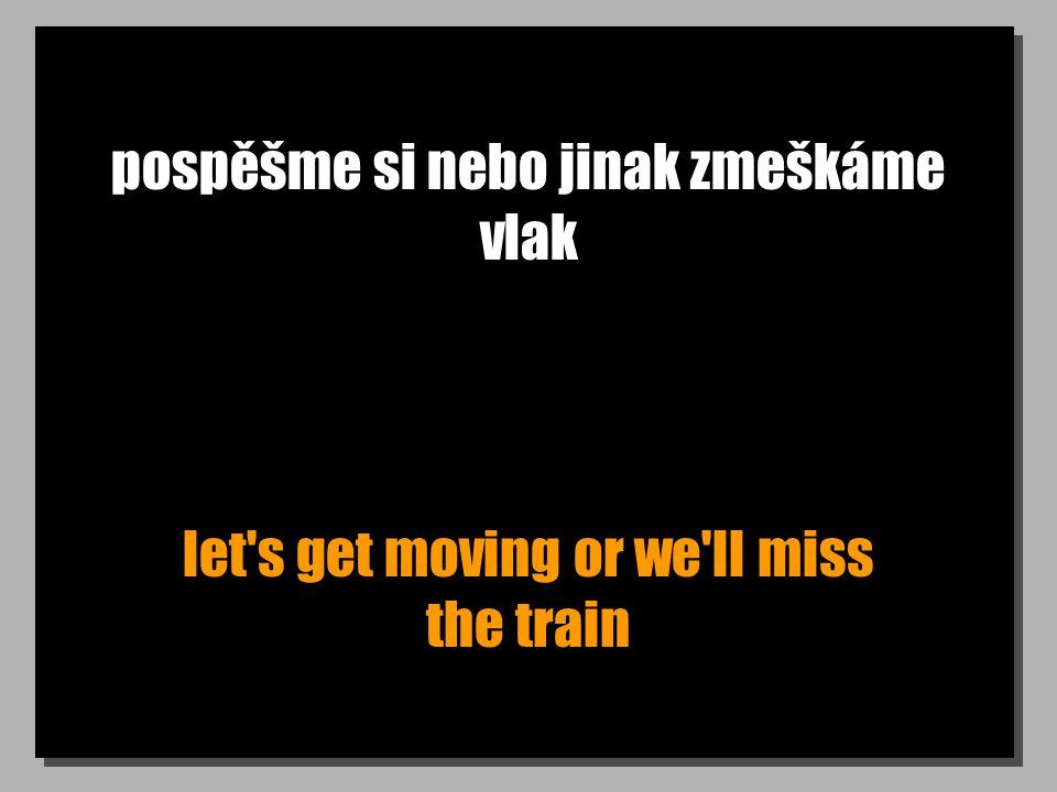 pospěšme si nebo jinak zmeškáme vlak let s get moving or we ll miss the train