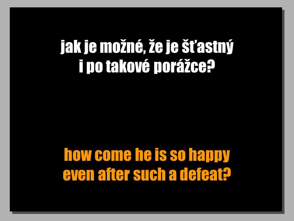 jak je možné, že je šťastný i po takové porážce? how come he is so happy even after such a defeat?