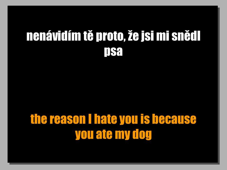 nenávidím tě proto, že jsi mi snědl psa the reason I hate you is because you ate my dog