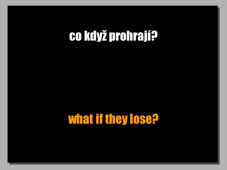 co když prohrají? what if they lose?