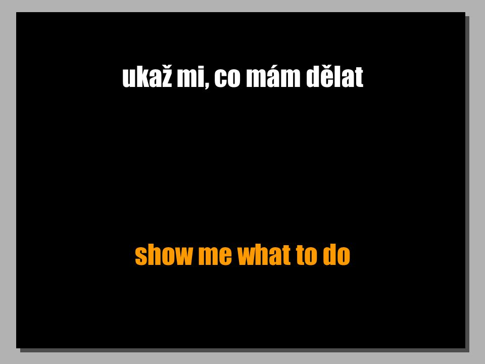 ukaž mi, co mám dělat show me what to do
