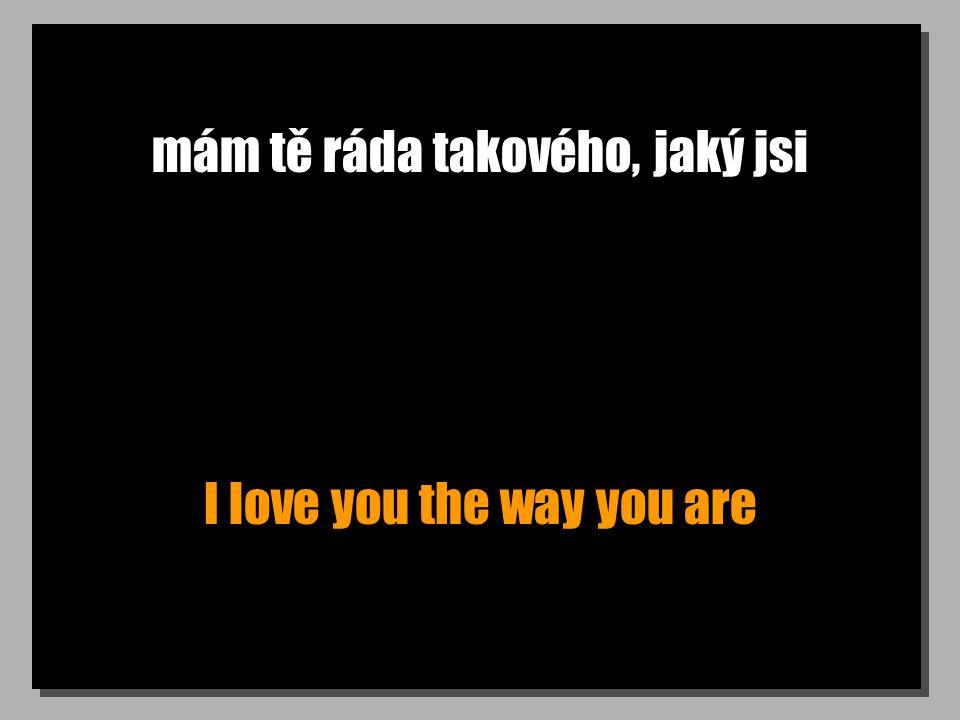 mám tě ráda takového, jaký jsi I love you the way you are