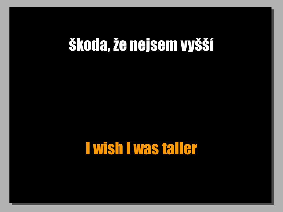 škoda, že nejsem vyšší I wish I was taller