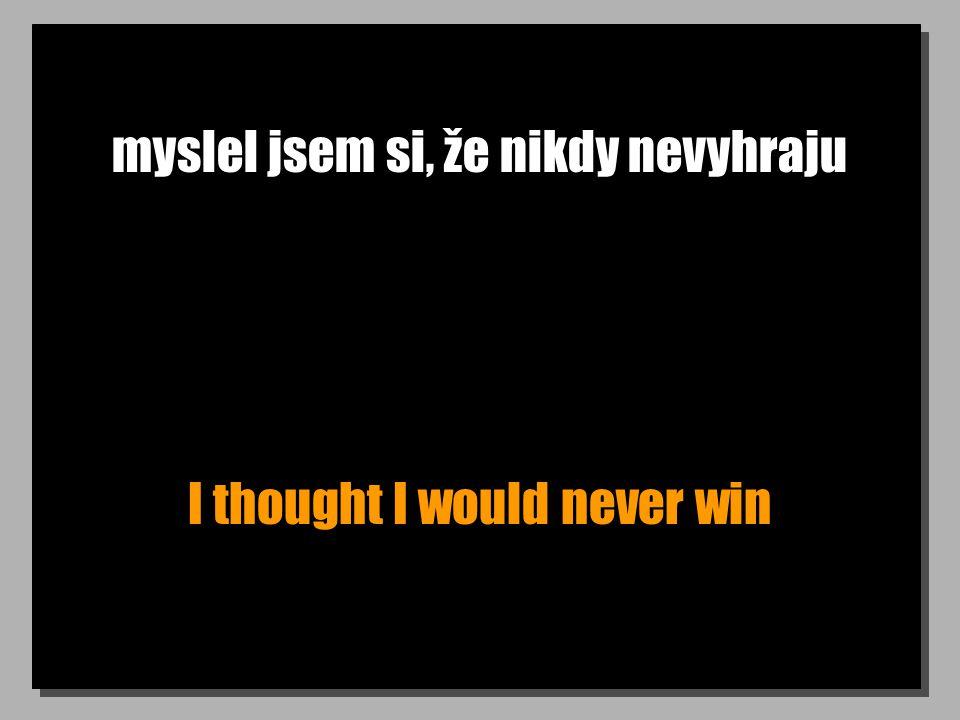 myslel jsem si, že nikdy nevyhraju I thought I would never win