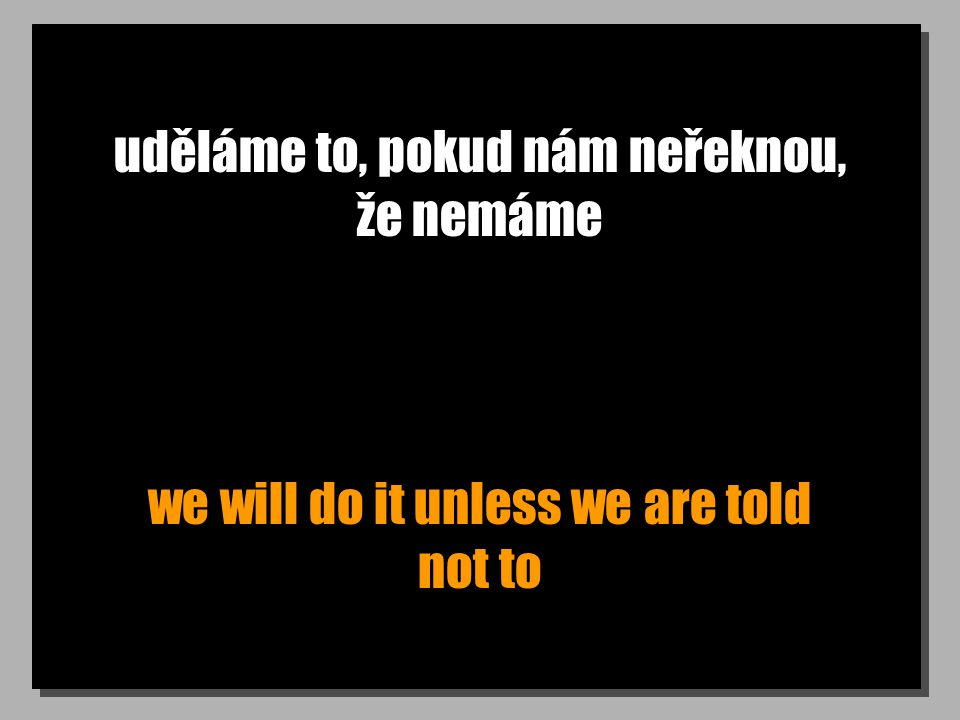 uděláme to, pokud nám neřeknou, že nemáme we will do it unless we are told not to