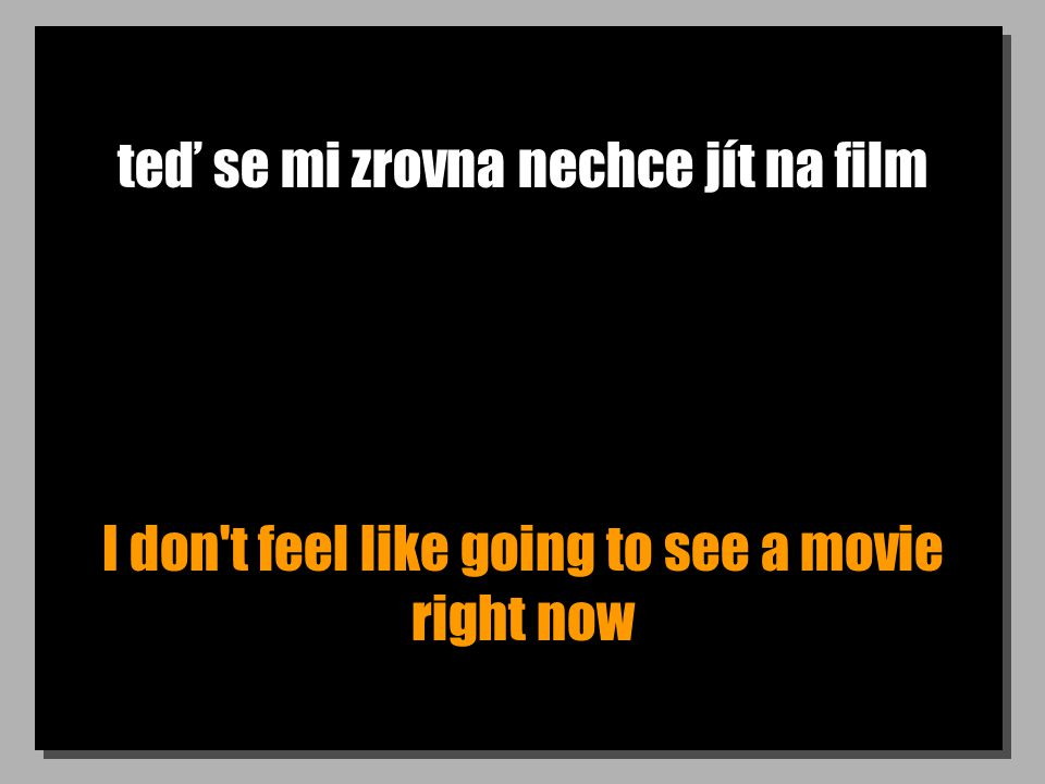 teď se mi zrovna nechce jít na film I don t feel like going to see a movie right now