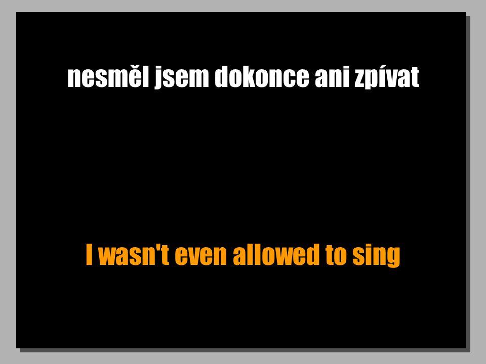 nesměl jsem dokonce ani zpívat I wasn t even allowed to sing