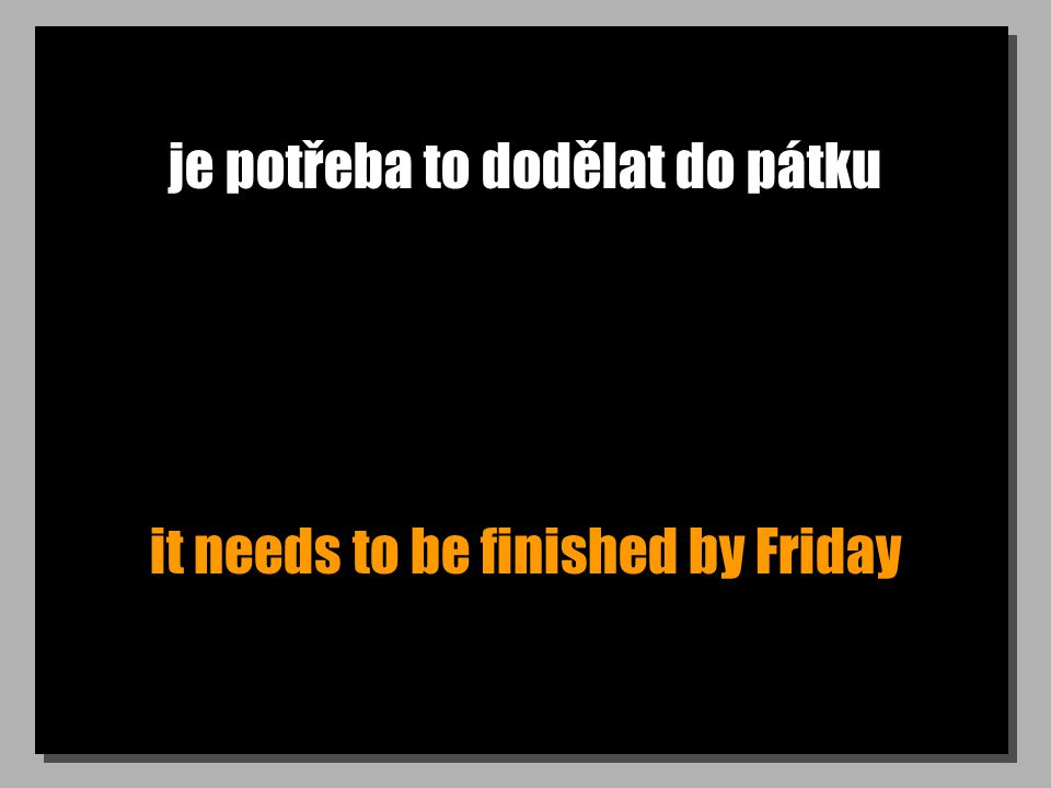 je potřeba to dodělat do pátku it needs to be finished by Friday