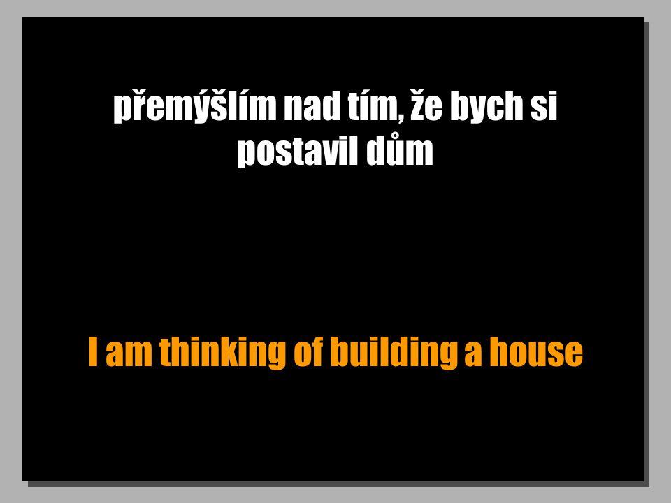 přemýšlím nad tím, že bych si postavil dům I am thinking of building a house