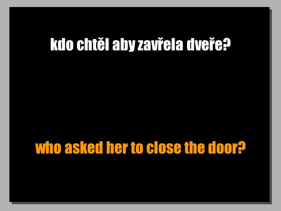 kdo chtěl aby zavřela dveře? who asked her to close the door?