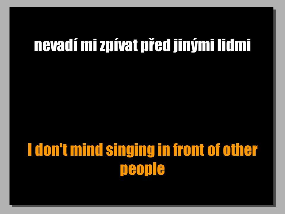 nevadí mi zpívat před jinými lidmi I don t mind singing in front of other people