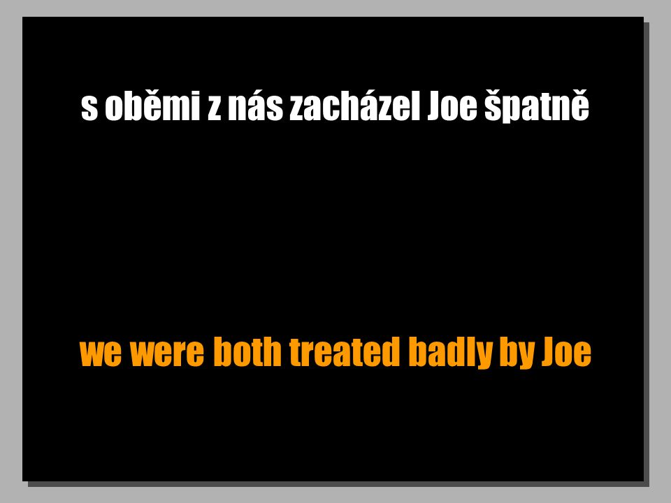 s oběmi z nás zacházel Joe špatně we were both treated badly by Joe