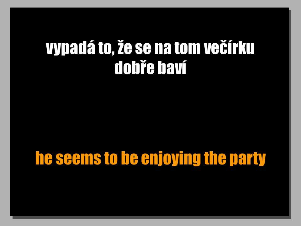 vypadá to, že se na tom večírku dobře baví he seems to be enjoying the party