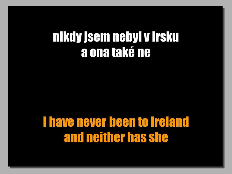 nikdy jsem nebyl v Irsku a ona také ne I have never been to Ireland and neither has she
