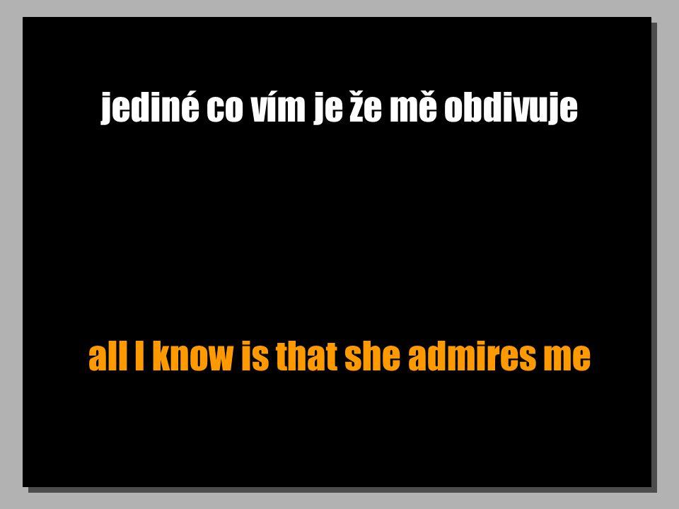 jediné co vím je že mě obdivuje all I know is that she admires me