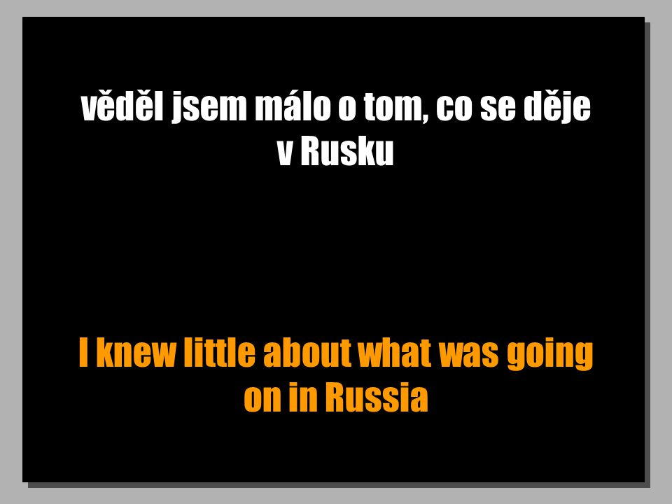věděl jsem málo o tom, co se děje v Rusku I knew little about what was going on in Russia