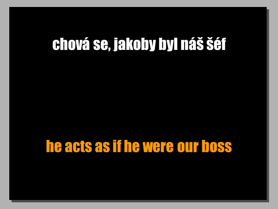 chová se, jakoby byl náš šéf he acts as if he were our boss