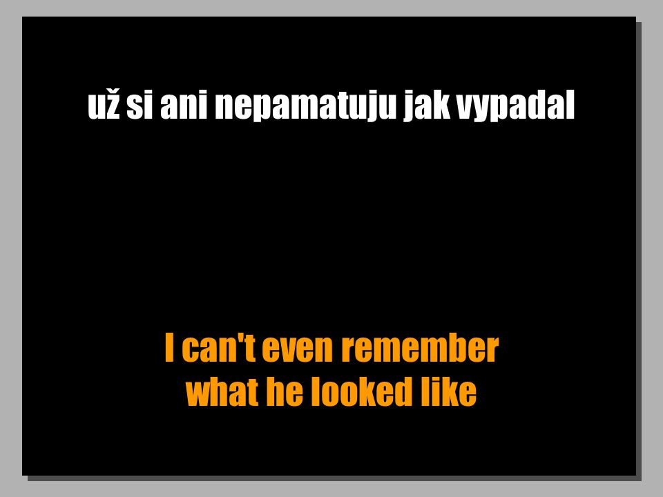 už si ani nepamatuju jak vypadal I can t even remember what he looked like