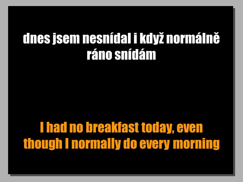 dnes jsem nesnídal i když normálně ráno snídám I had no breakfast today, even though I normally do every morning