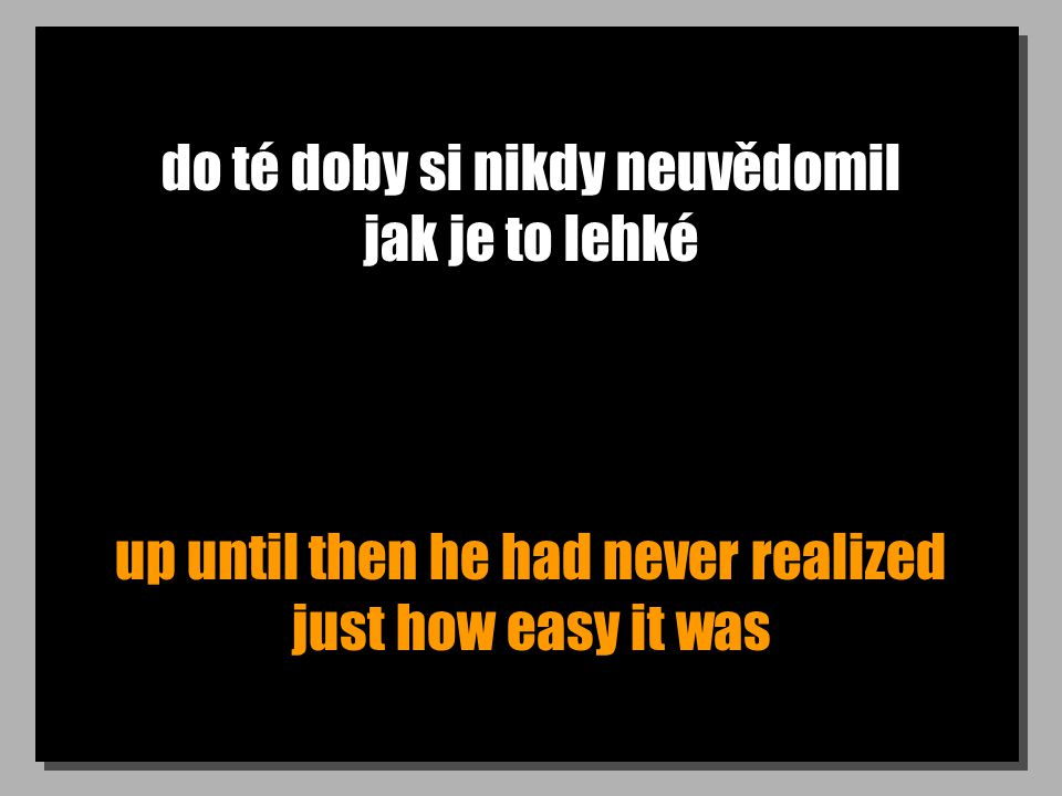 do té doby si nikdy neuvědomil jak je to lehké up until then he had never realized just how easy it was