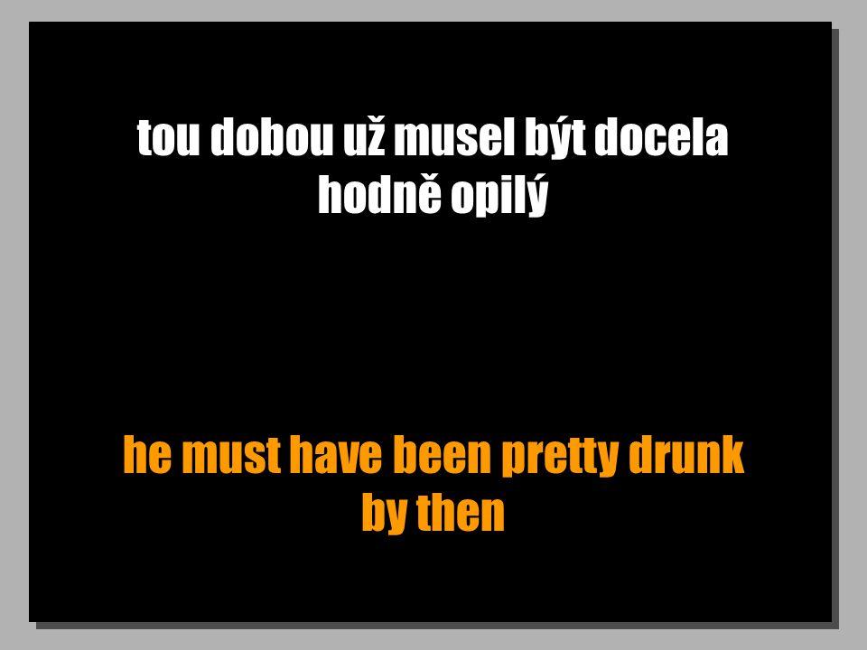 tou dobou už musel být docela hodně opilý he must have been pretty drunk by then